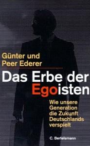 Das Erbe der Egoisten. Wie unsere Generation die Zukunft Deutschlands verspielt